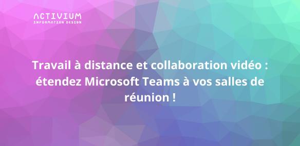 Travail à distance et collaboration vidéo : étendez Microsoft Teams à vos salles de réunion !