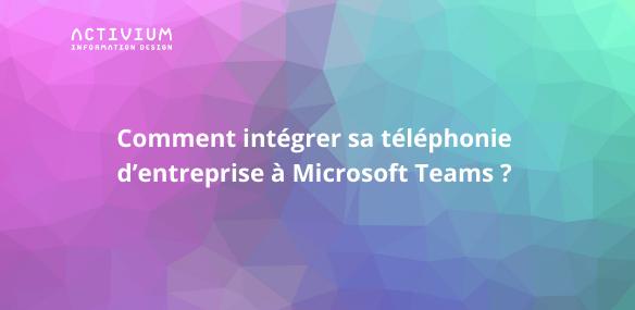 Comment intégrer sa téléphonie d'entreprise à Microsoft Teams ?